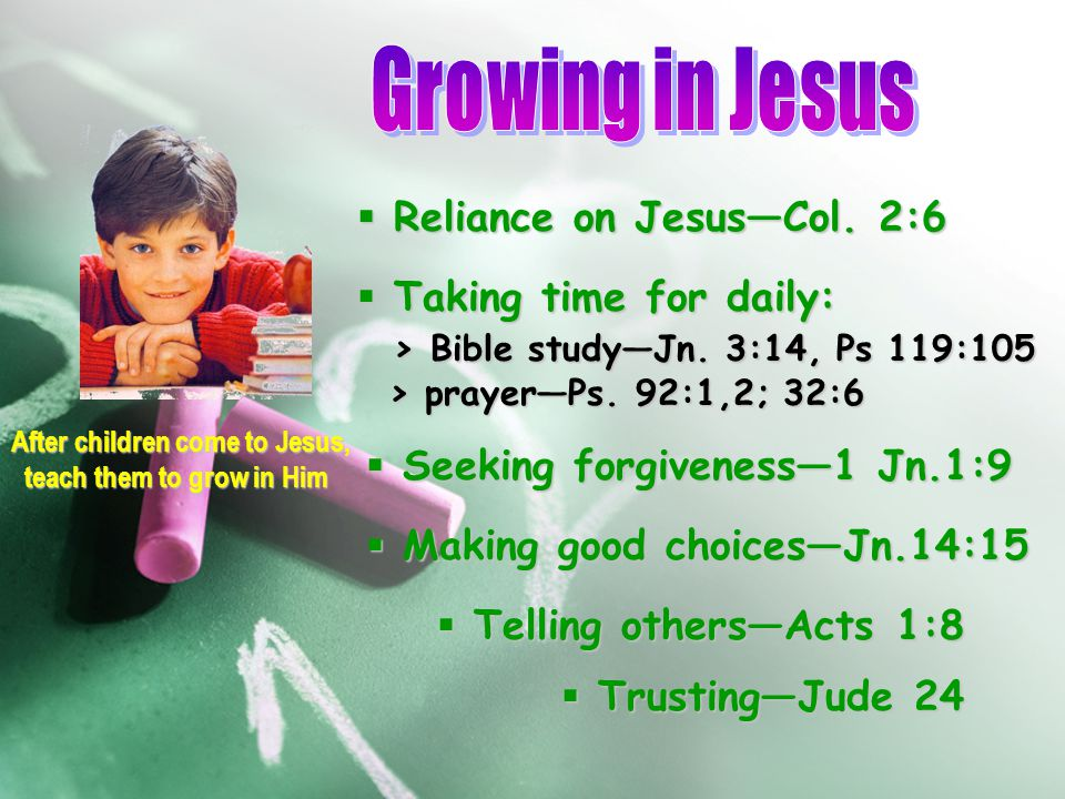 After children come to Jesus, teach them to grow in Him teach them to grow in Him  Reliance on Jesus—Col. 2:6  Taking time for daily: > Bible study—