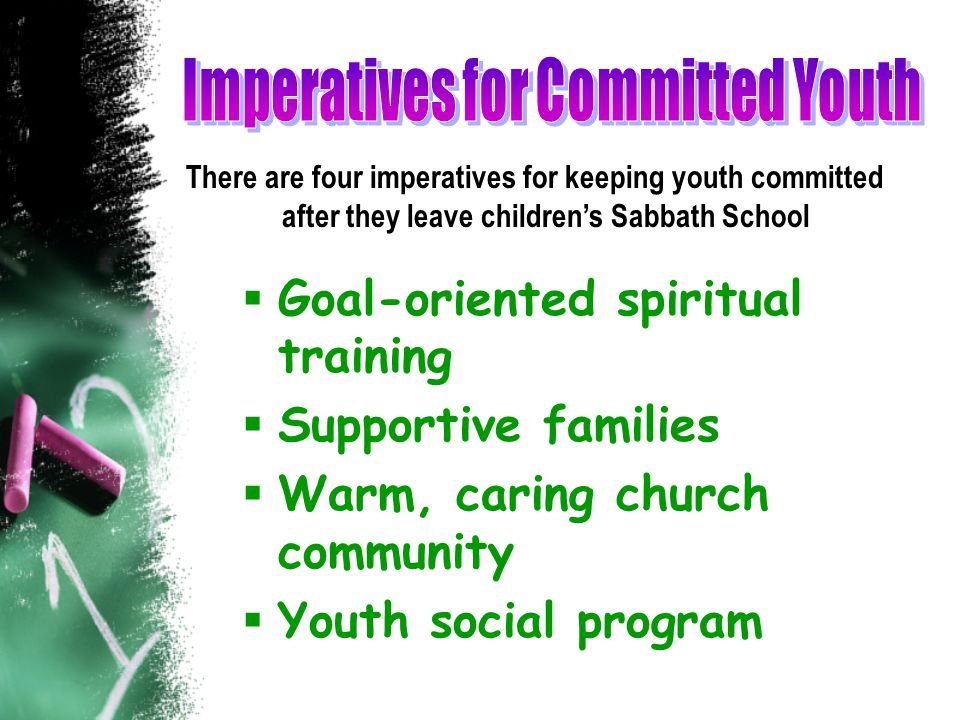  Goal-oriented spiritual training  Supportive families  Warm, caring church community  Youth social program There are four imperatives for keeping