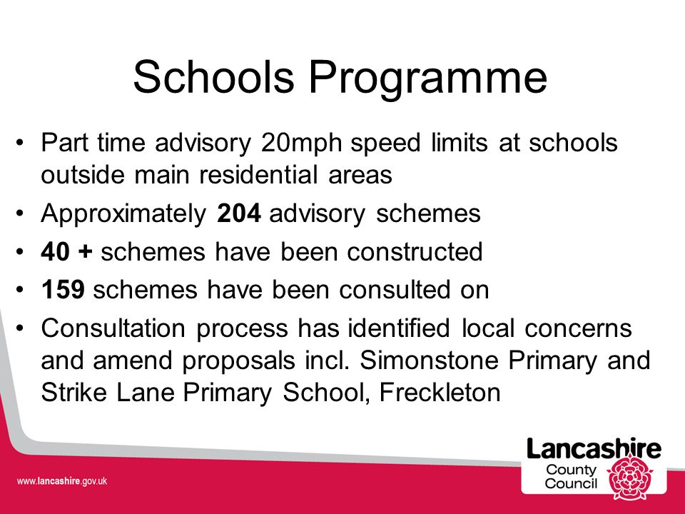 Schools Programme Part time advisory 20mph speed limits at schools outside main residential areas Approximately 204 advisory schemes 40 + schemes have