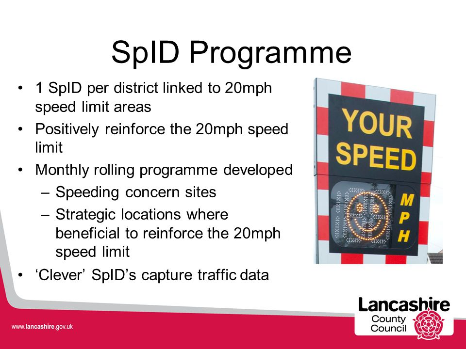 SpID Programme 1 SpID per district linked to 20mph speed limit areas Positively reinforce the 20mph speed limit Monthly rolling programme developed –S
