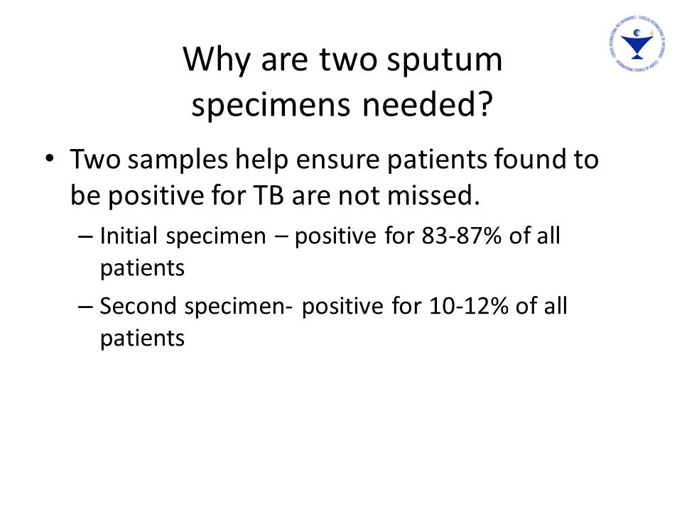 Why are two sputum specimens needed? Two samples help ensure patients found to be positive for TB are not missed. – Initial specimen – positive for 83