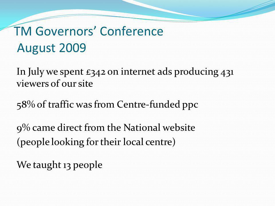 TM Governors' Conference August 2009 In July we spent £342 on internet ads producing 431 viewers of our site 58% of traffic was from Centre-funded ppc 9% came direct from the National website (people looking for their local centre) We taught 13 people