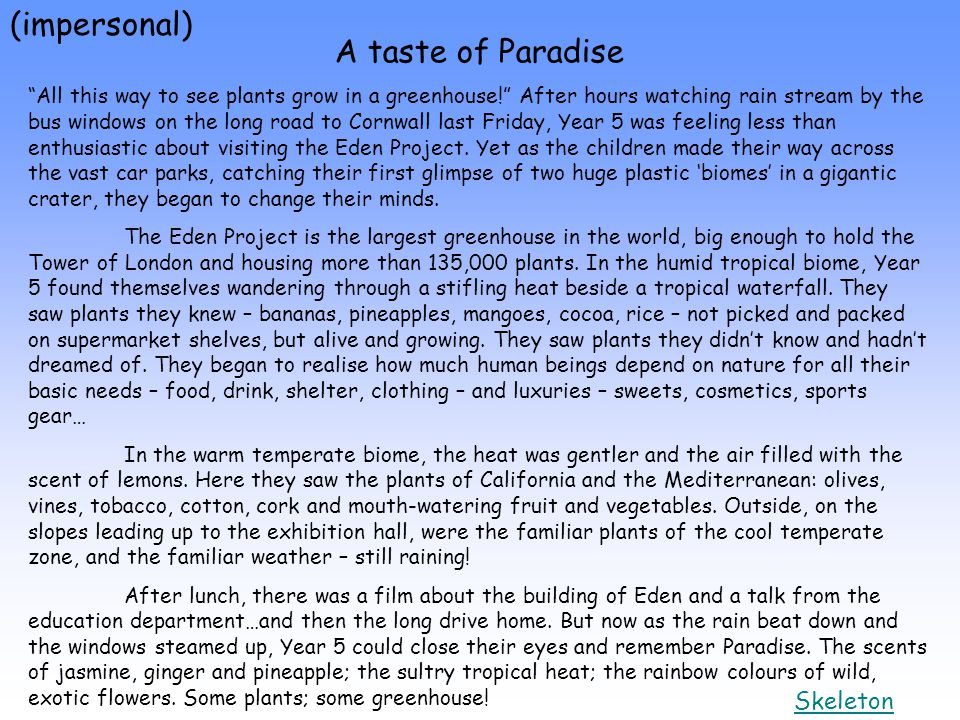(impersonal) A taste of Paradise All this way to see plants grow in a greenhouse! After hours watching rain stream by the bus windows on the long road to Cornwall last Friday, Year 5 was feeling less than enthusiastic about visiting the Eden Project.