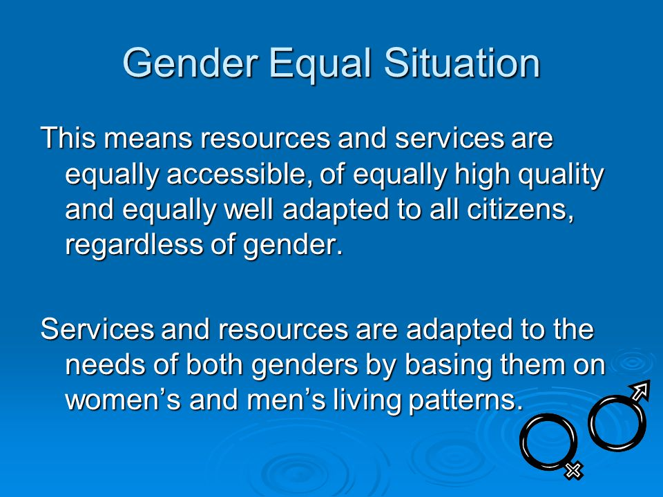 Gender Equal Situation This means resources and services are equally accessible, of equally high quality and equally well adapted to all citizens, regardless of gender.