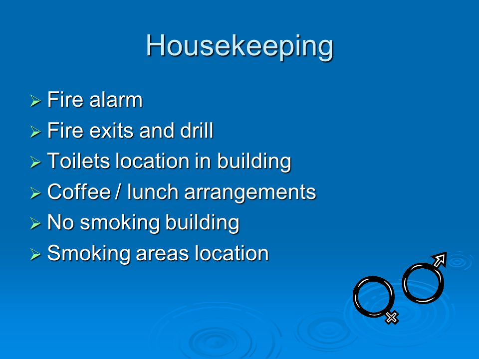 Housekeeping  Fire alarm  Fire exits and drill  Toilets location in building  Coffee / lunch arrangements  No smoking building  Smoking areas location