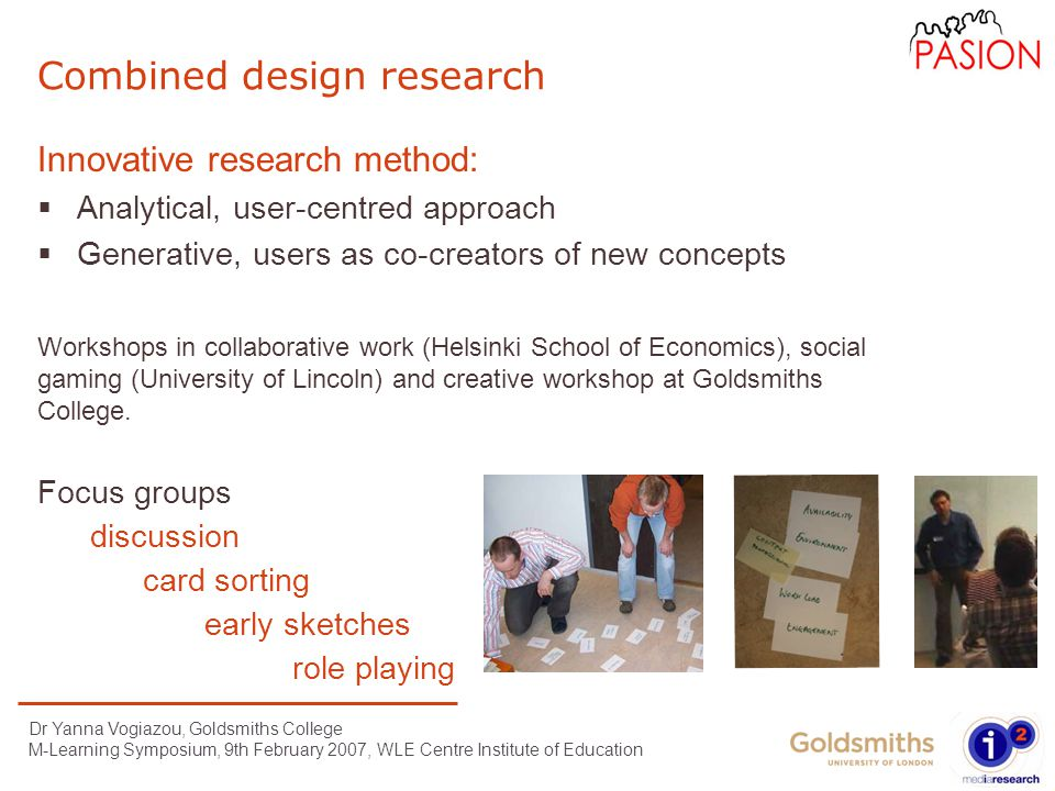 Dr Yanna Vogiazou, Goldsmiths College M-Learning Symposium, 9th February 2007, WLE Centre Institute of Education Combined design research Innovative research method:  Analytical, user-centred approach  Generative, users as co-creators of new concepts Focus groups discussion early sketches card sorting role playing Workshops in collaborative work (Helsinki School of Economics), social gaming (University of Lincoln) and creative workshop at Goldsmiths College.