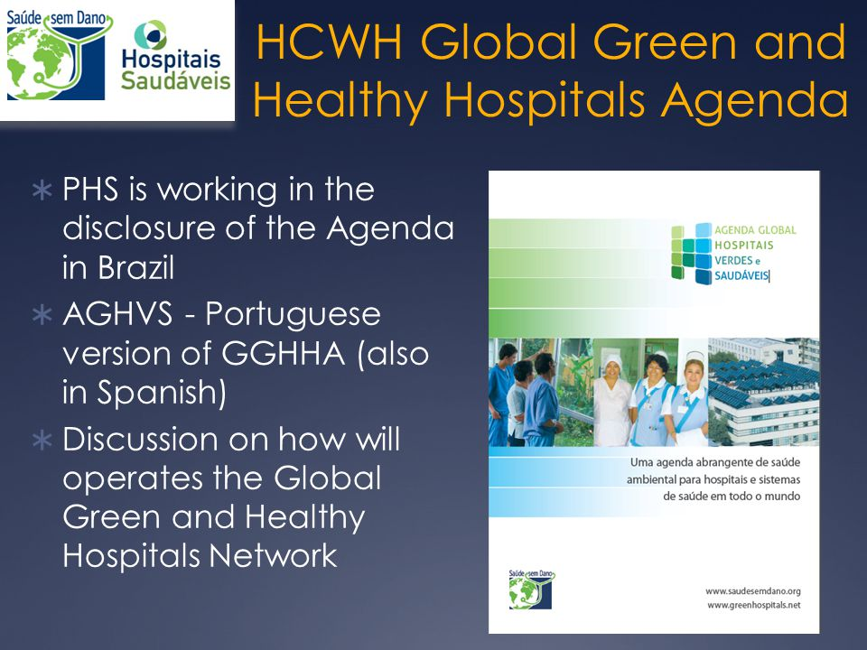  PHS is working in the disclosure of the Agenda in Brazil  AGHVS - Portuguese version of GGHHA (also in Spanish)  Discussion on how will operates the Global Green and Healthy Hospitals Network 11 HCWH Global Green and Healthy Hospitals Agenda
