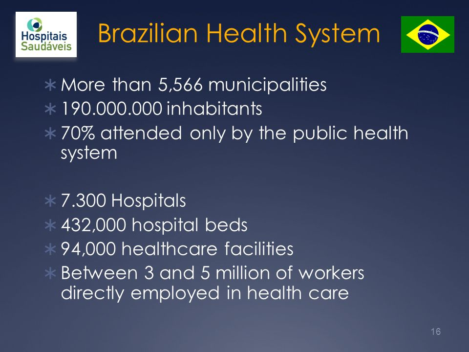 Brazilian Health System  More than 5,566 municipalities  190.000.000 inhabitants  70% attended only by the public health system  7.300 Hospitals  432,000 hospital beds  94,000 healthcare facilities  Between 3 and 5 million of workers directly employed in health care 16