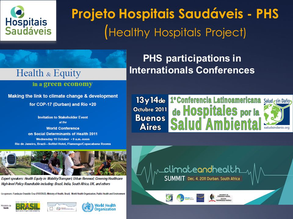 Projeto Hospitais Saudáveis - PHS ( Healthy Hospitals Project) Healthy Hospitals National Seminar 2008, 2009, 2010, 2011… Friend of the Environment Award Intense paticipation of health professionals Exchange of tecnical and oprational information Some of PHS initiatives in Brazil Mercury-Free Health Care Seminars in Rio (2009 and 1010) and Belo Horizonte (2011) 2012 Seminars in MG, RJ, PR, BA Representing the WHO/HCWH campain in Brazil