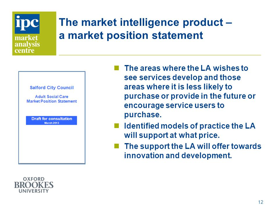 The market intelligence product – a market position statement The areas where the LA wishes to see services develop and those areas where it is less likely to purchase or provide in the future or encourage service users to purchase.