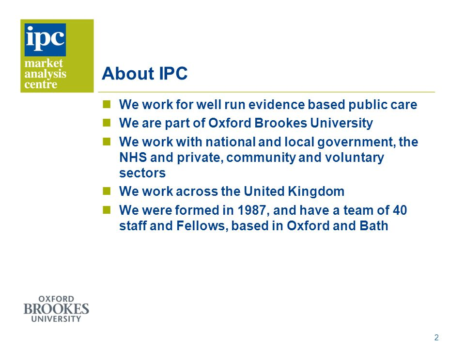 About IPC We work for well run evidence based public care We are part of Oxford Brookes University We work with national and local government, the NHS and private, community and voluntary sectors We work across the United Kingdom We were formed in 1987, and have a team of 40 staff and Fellows, based in Oxford and Bath 2