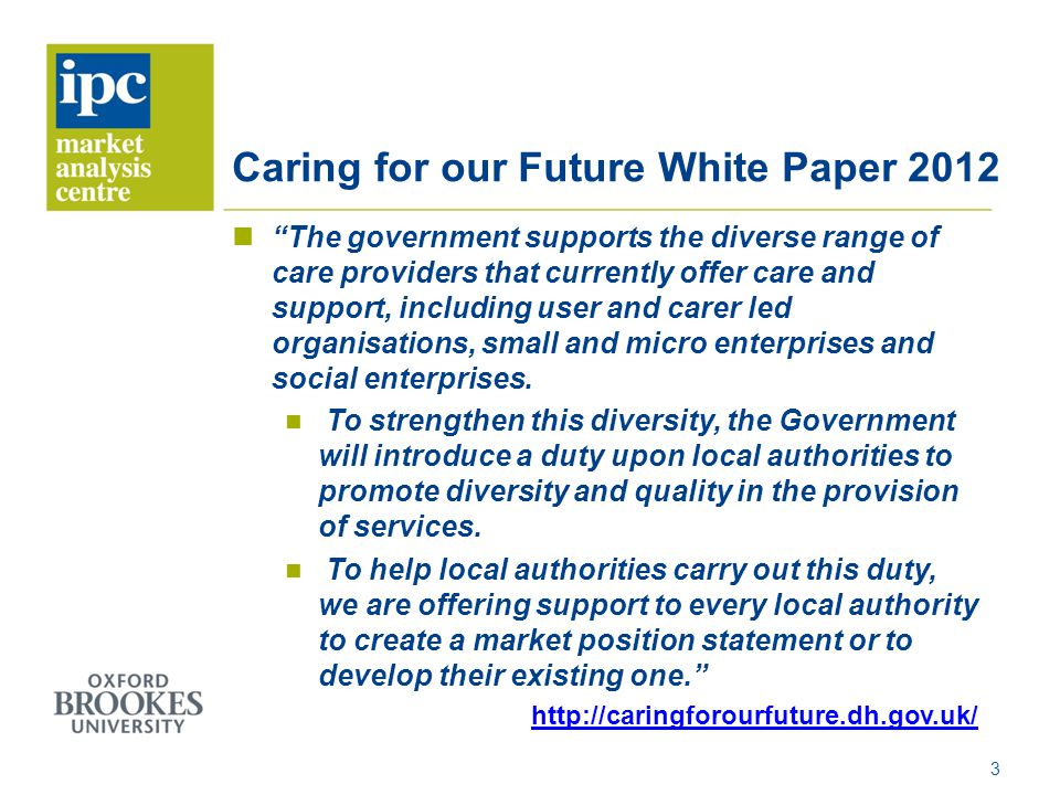 Caring for our Future White Paper 2012 The government supports the diverse range of care providers that currently offer care and support, including user and carer led organisations, small and micro enterprises and social enterprises.
