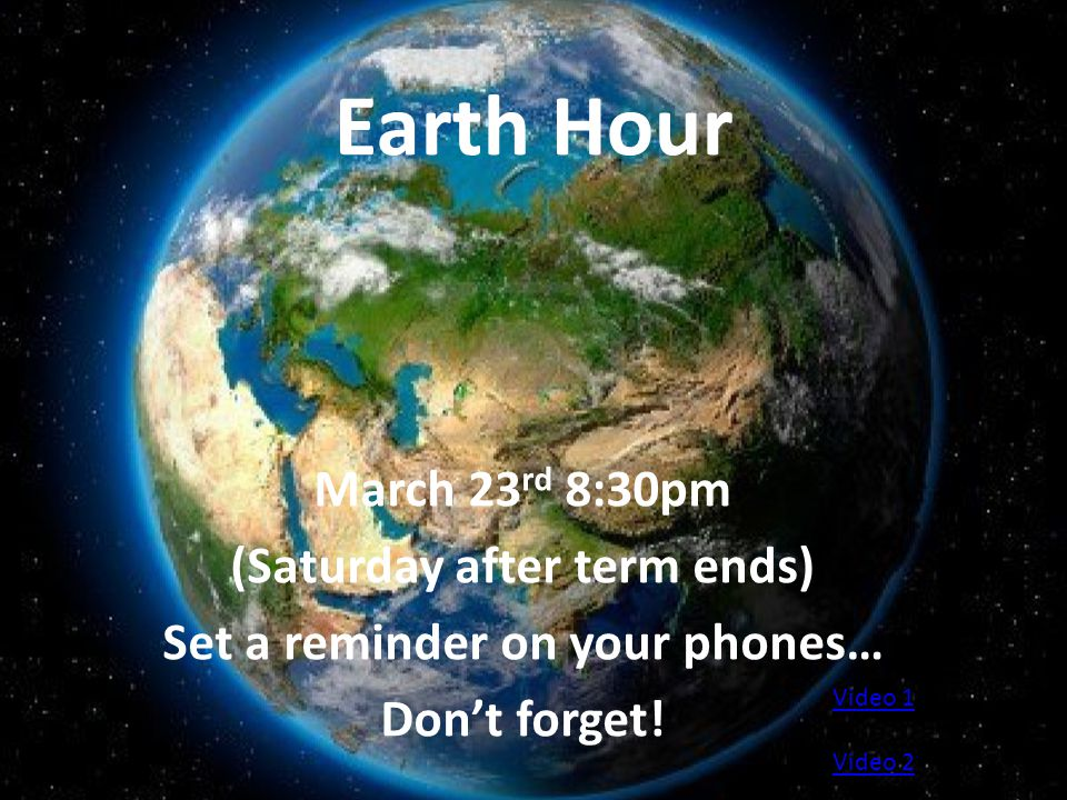 Earth Hour March 23 rd 8:30pm (Saturday after term ends) Set a reminder on your phones… Don't forget.