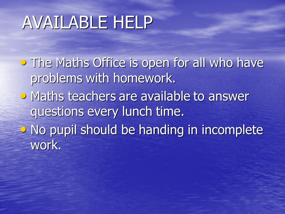 AVAILABLE HELP The Maths Office is open for all who have problems with homework. The Maths Office is open for all who have problems with homework. Mat