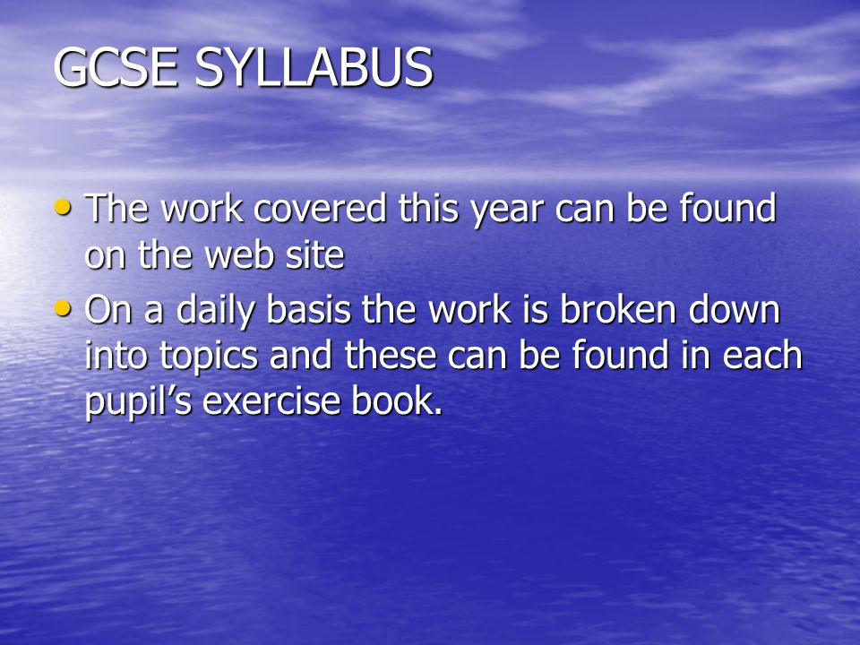 GCSE SYLLABUS The work covered this year can be found on the web site The work covered this year can be found on the web site On a daily basis the work is broken down into topics and these can be found in each pupil's exercise book.