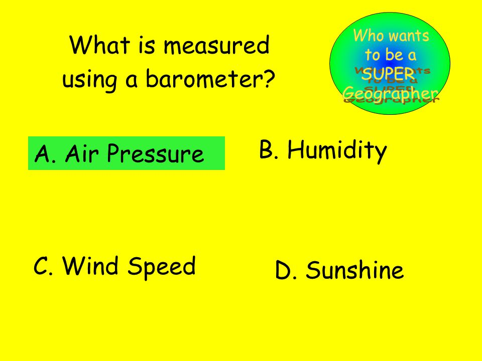 What is measured using a barometer. A. Air Pressure B.