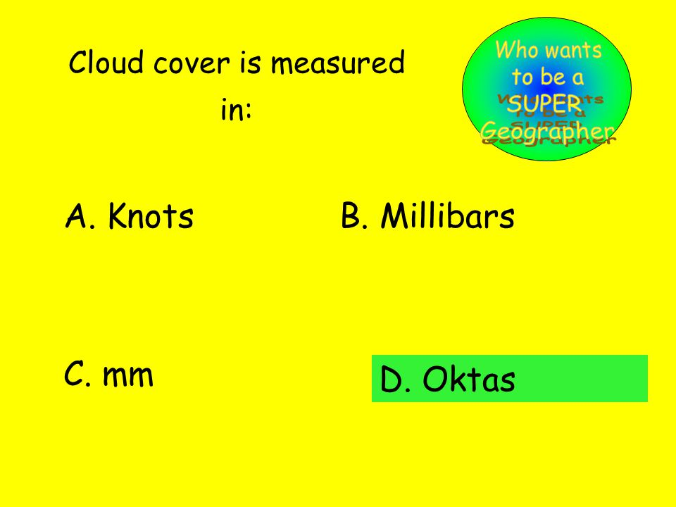 Cloud cover is measured in: A. KnotsB. Millibars C. mm D. Oktas