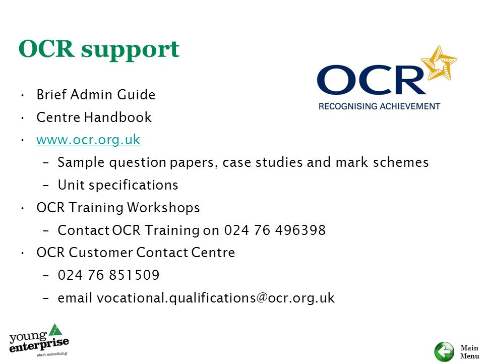 Main Menu OCR support Brief Admin Guide Centre Handbook www.ocr.org.uk –Sample question papers, case studies and mark schemes –Unit specifications OCR Training Workshops –Contact OCR Training on 024 76 496398 OCR Customer Contact Centre –024 76 851509 –email vocational.qualifications@ocr.org.uk