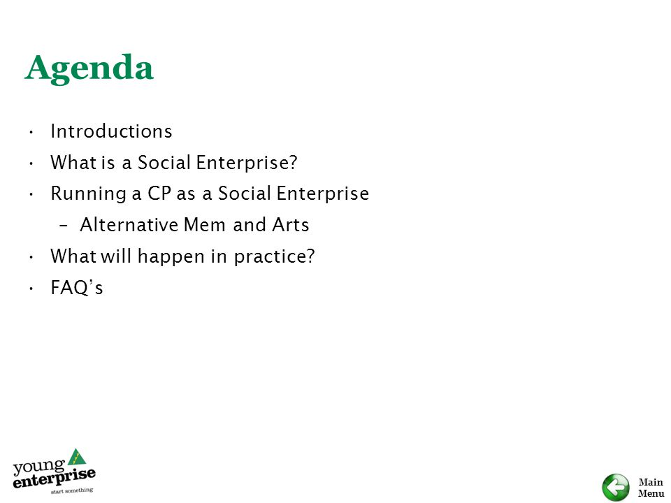 Main Menu Agenda Introductions What is a Social Enterprise? Running a CP as a Social Enterprise –Alternative Mem and Arts What will happen in practice