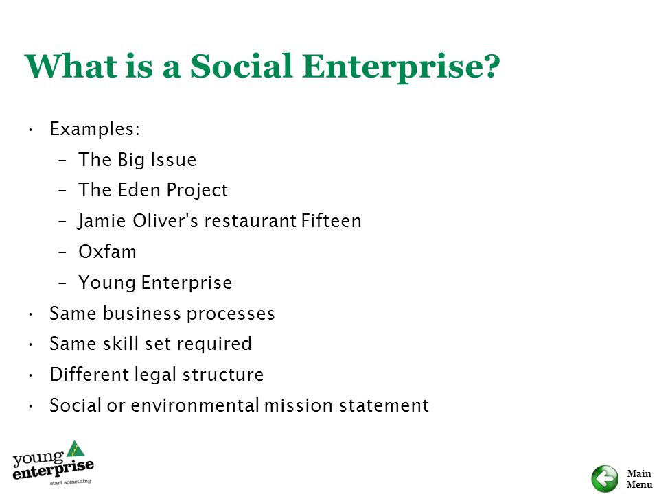Main Menu What is a Social Enterprise? Examples: –The Big Issue –The Eden Project –Jamie Oliver's restaurant Fifteen –Oxfam –Young Enterprise Same bus