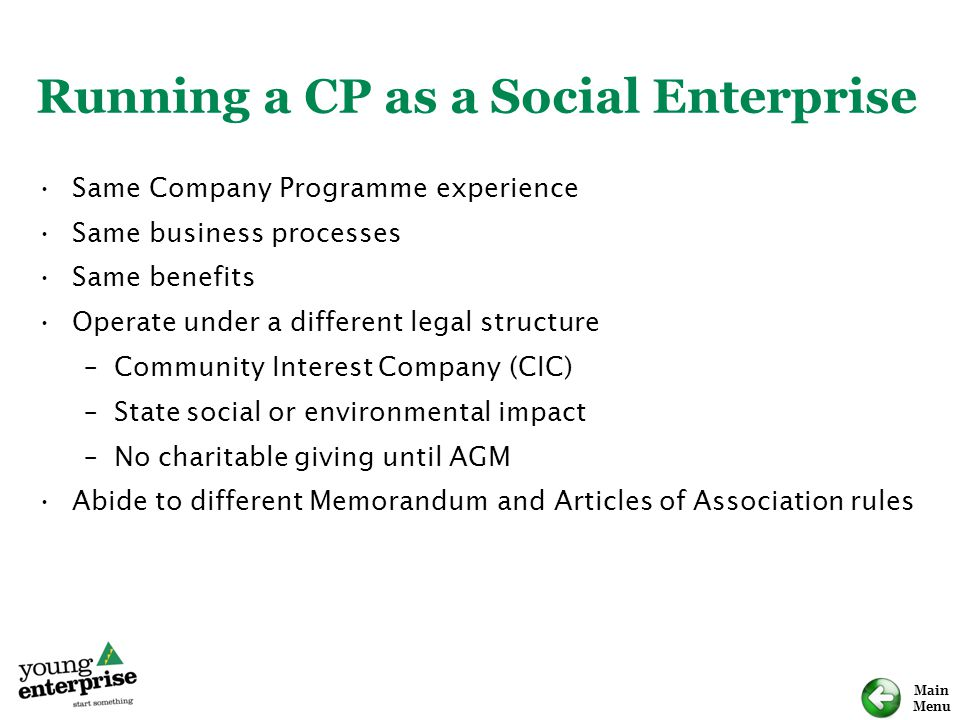 Main Menu Running a CP as a Social Enterprise Same Company Programme experience Same business processes Same benefits Operate under a different legal structure –Community Interest Company (CIC) –State social or environmental impact –No charitable giving until AGM Abide to different Memorandum and Articles of Association rules