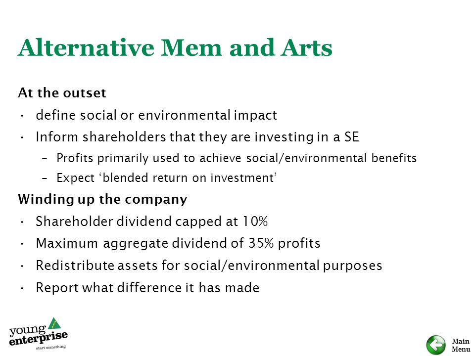 Main Menu Alternative Mem and Arts At the outset define social or environmental impact Inform shareholders that they are investing in a SE –Profits primarily used to achieve social/environmental benefits –Expect 'blended return on investment' Winding up the company Shareholder dividend capped at 10% Maximum aggregate dividend of 35% profits Redistribute assets for social/environmental purposes Report what difference it has made