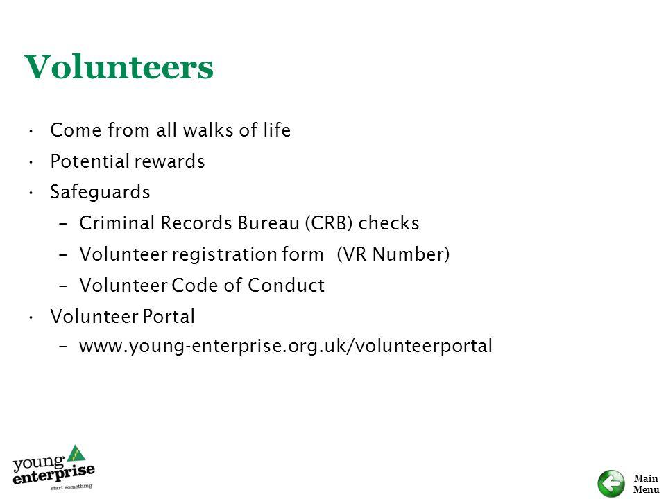 Main Menu Volunteers Come from all walks of life Potential rewards Safeguards –Criminal Records Bureau (CRB) checks –Volunteer registration form (VR N