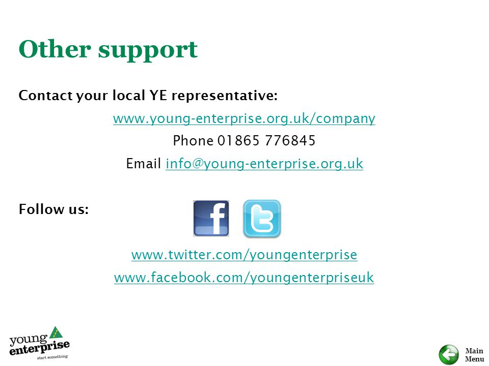 Main Menu Other support Contact your local YE representative: www.young-enterprise.org.uk/company Phone 01865 776845 Email info@young-enterprise.org.ukinfo@young-enterprise.org.uk Follow us: www.twitter.com/youngenterprise www.facebook.com/youngenterpriseuk