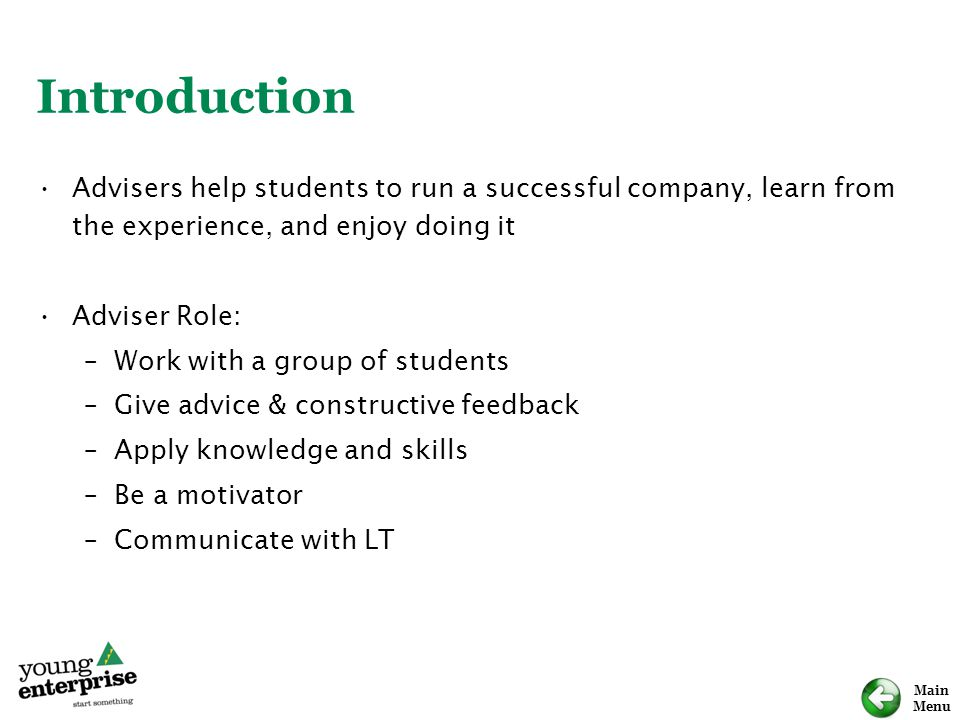 Main Menu Introduction Advisers help students to run a successful company, learn from the experience, and enjoy doing it Adviser Role: –Work with a group of students –Give advice & constructive feedback –Apply knowledge and skills –Be a motivator –Communicate with LT