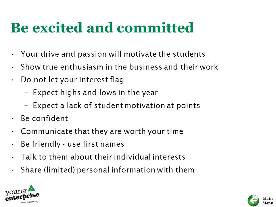 Main Menu Be excited and committed Your drive and passion will motivate the students Show true enthusiasm in the business and their work Do not let your interest flag –Expect highs and lows in the year –Expect a lack of student motivation at points Be confident Communicate that they are worth your time Be friendly - use first names Talk to them about their individual interests Share (limited) personal information with them