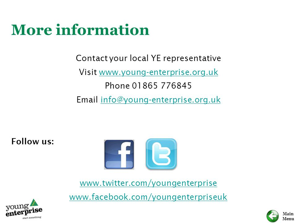 Main Menu More information Contact your local YE representative Visit www.young-enterprise.org.ukwww.young-enterprise.org.uk Phone 01865 776845 Email info@young-enterprise.org.ukinfo@young-enterprise.org.uk Follow us: www.twitter.com/youngenterprise www.facebook.com/youngenterpriseuk