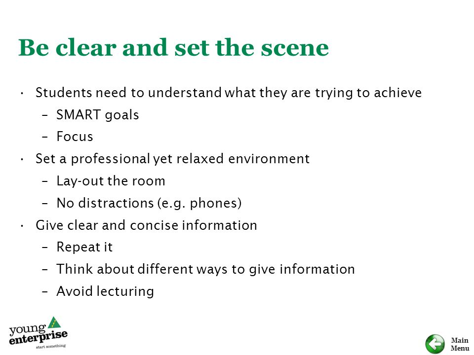 Main Menu Be clear and set the scene Students need to understand what they are trying to achieve –SMART goals –Focus Set a professional yet relaxed environment –Lay-out the room –No distractions (e.g.