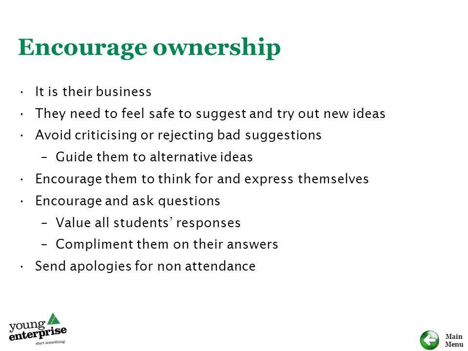 Main Menu Encourage ownership It is their business They need to feel safe to suggest and try out new ideas Avoid criticising or rejecting bad suggestions –Guide them to alternative ideas Encourage them to think for and express themselves Encourage and ask questions –Value all students' responses –Compliment them on their answers Send apologies for non attendance
