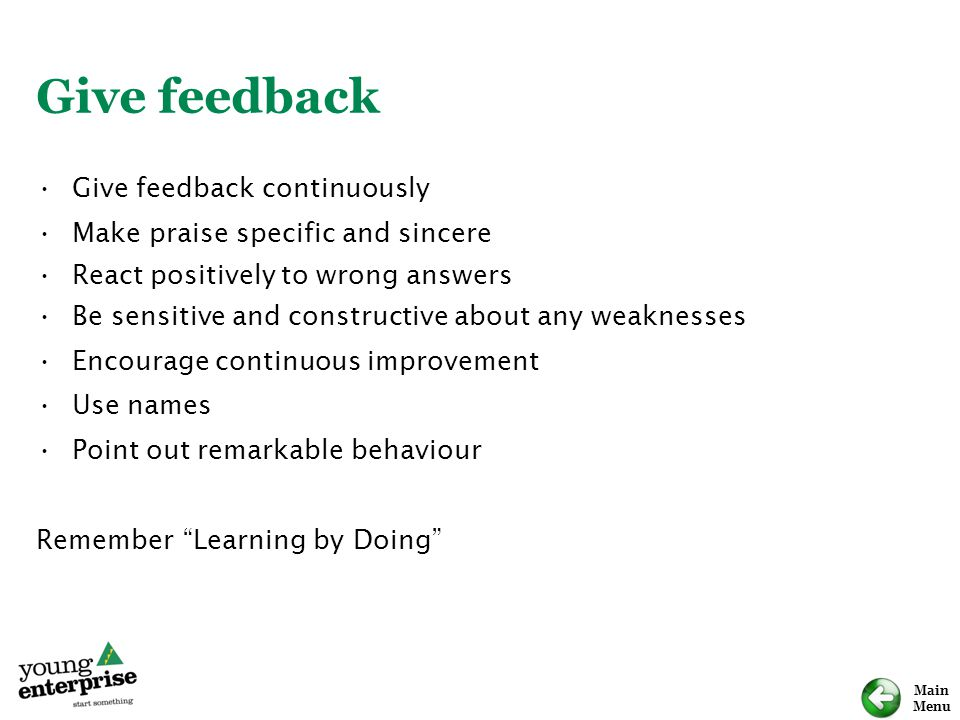 Main Menu Give feedback Give feedback continuously Make praise specific and sincere React positively to wrong answers Be sensitive and constructive about any weaknesses Encourage continuous improvement Use names Point out remarkable behaviour Remember Learning by Doing