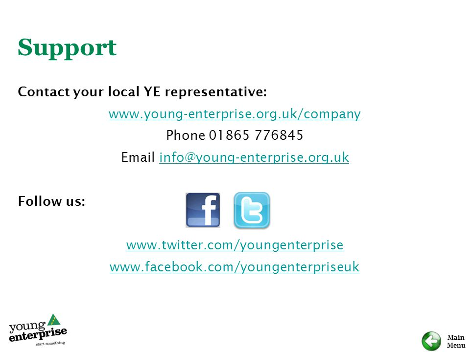 Main Menu Support Contact your local YE representative: www.young-enterprise.org.uk/company Phone 01865 776845 Email info@young-enterprise.org.ukinfo@young-enterprise.org.uk Follow us: www.twitter.com/youngenterprise www.facebook.com/youngenterpriseuk