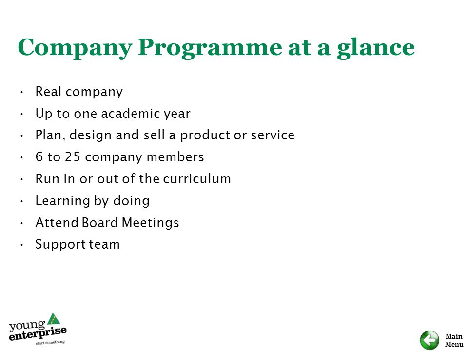 Main Menu Company Programme at a glance Real company Up to one academic year Plan, design and sell a product or service 6 to 25 company members Run in or out of the curriculum Learning by doing Attend Board Meetings Support team