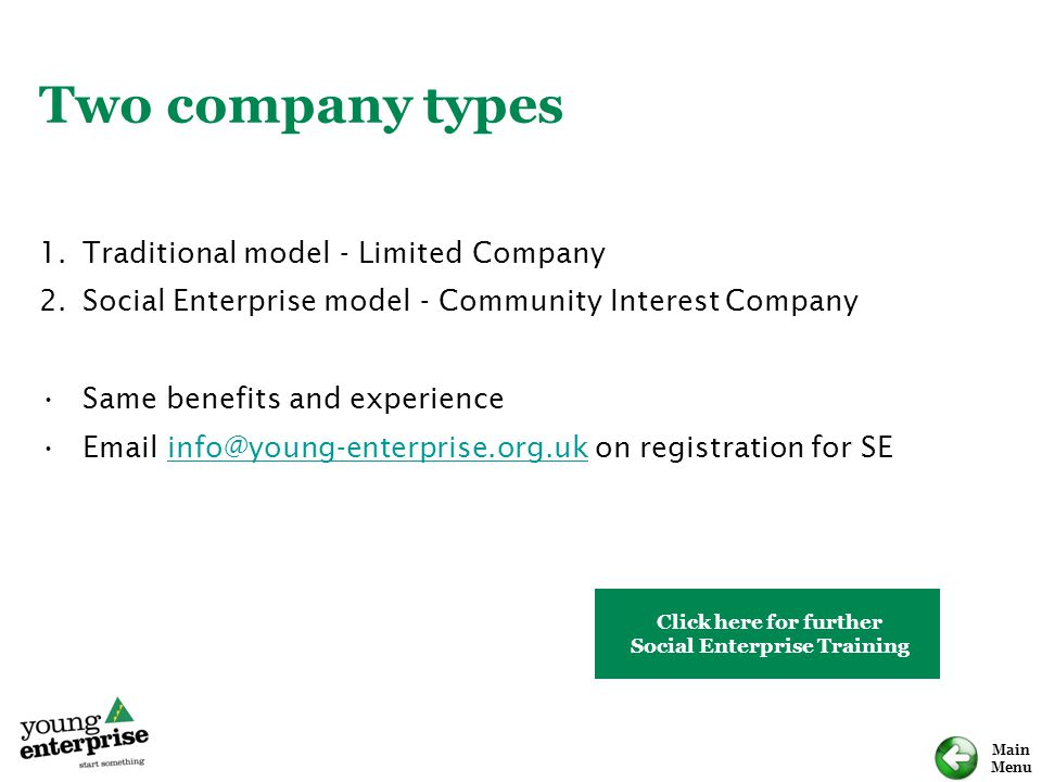 Main Menu Two company types 1.Traditional model - Limited Company 2.Social Enterprise model - Community Interest Company Same benefits and experience Email info@young-enterprise.org.uk on registration for SEinfo@young-enterprise.org.uk Click here for further Social Enterprise Training
