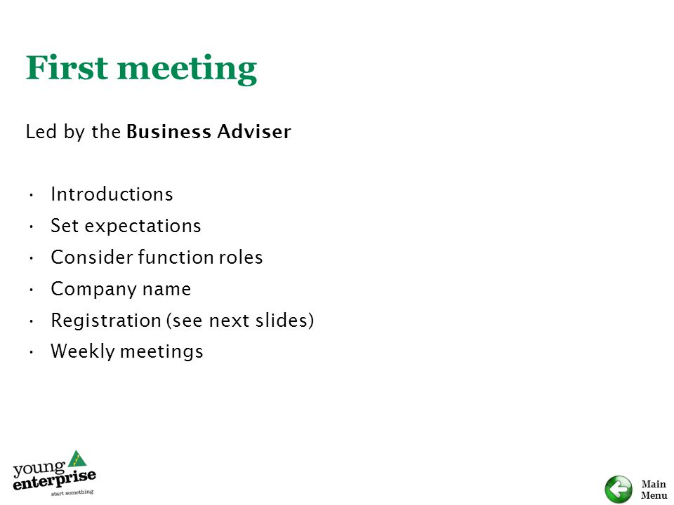Main Menu First meeting Led by the Business Adviser Introductions Set expectations Consider function roles Company name Registration (see next slides)