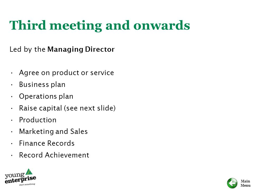 Main Menu Third meeting and onwards Led by the Managing Director Agree on product or service Business plan Operations plan Raise capital (see next sli