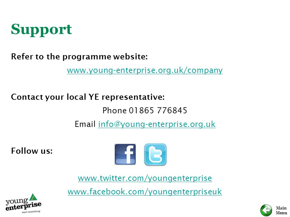 Main Menu Support Refer to the programme website: www.young-enterprise.org.uk/company Contact your local YE representative: Phone 01865 776845 Email info@young-enterprise.org.ukinfo@young-enterprise.org.uk Follow us: www.twitter.com/youngenterprise www.facebook.com/youngenterpriseuk