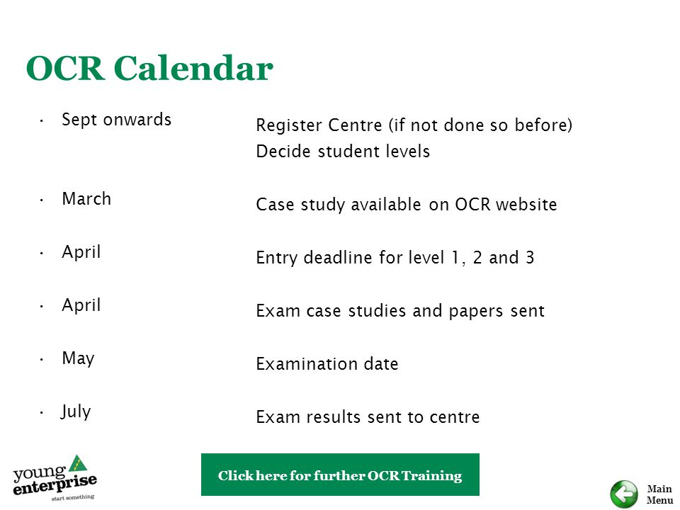 Main Menu Sept onwards March April May July Register Centre (if not done so before) Decide student levels Case study available on OCR website Entry deadline for level 1, 2 and 3 Exam case studies and papers sent Examination date Exam results sent to centre OCR Calendar Click here for further OCR Training