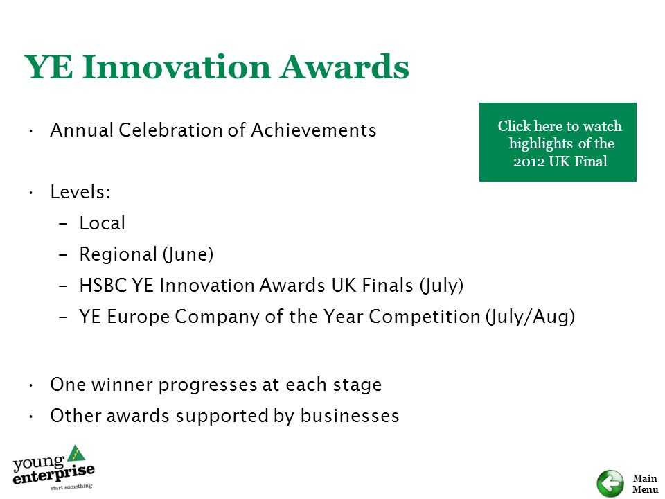 Main Menu YE Innovation Awards Annual Celebration of Achievements Levels: –Local –Regional (June) –HSBC YE Innovation Awards UK Finals (July) –YE Europe Company of the Year Competition (July/Aug) One winner progresses at each stage Other awards supported by businesses Click here to watch highlights of the 2012 UK Final