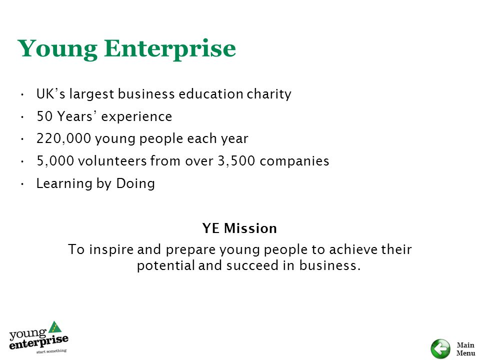Main Menu Young Enterprise UK's largest business education charity 50 Years' experience 220,000 young people each year 5,000 volunteers from over 3,500 companies Learning by Doing YE Mission To inspire and prepare young people to achieve their potential and succeed in business.