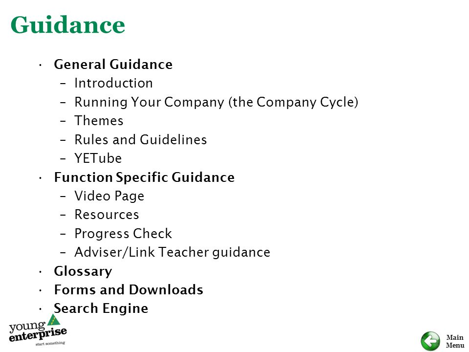 Main Menu Guidance General Guidance –Introduction –Running Your Company (the Company Cycle) –Themes –Rules and Guidelines –YETube Function Specific Guidance –Video Page –Resources –Progress Check –Adviser/Link Teacher guidance Glossary Forms and Downloads Search Engine