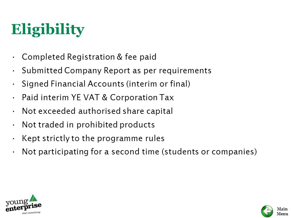 Main Menu Eligibility Completed Registration & fee paid Submitted Company Report as per requirements Signed Financial Accounts (interim or final) Paid interim YE VAT & Corporation Tax Not exceeded authorised share capital Not traded in prohibited products Kept strictly to the programme rules Not participating for a second time (students or companies)