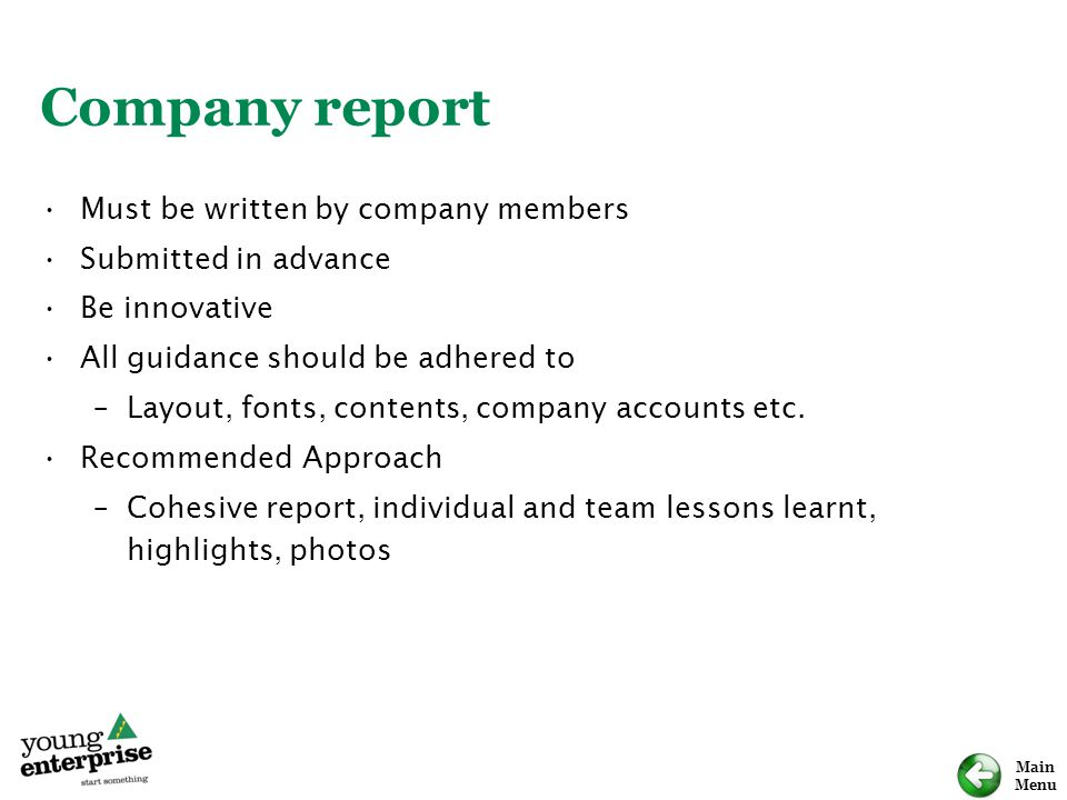 Main Menu Company report Must be written by company members Submitted in advance Be innovative All guidance should be adhered to –Layout, fonts, contents, company accounts etc.