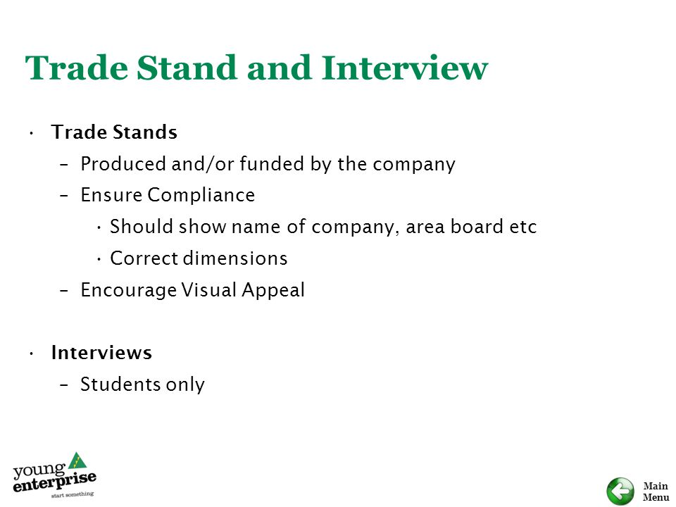 Main Menu Trade Stand and Interview Trade Stands –Produced and/or funded by the company –Ensure Compliance Should show name of company, area board etc Correct dimensions –Encourage Visual Appeal Interviews –Students only