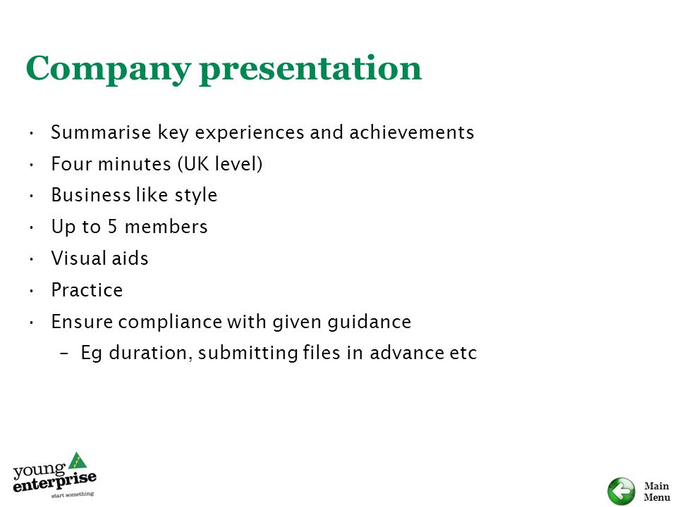 Main Menu Company presentation Summarise key experiences and achievements Four minutes (UK level) Business like style Up to 5 members Visual aids Practice Ensure compliance with given guidance –Eg duration, submitting files in advance etc