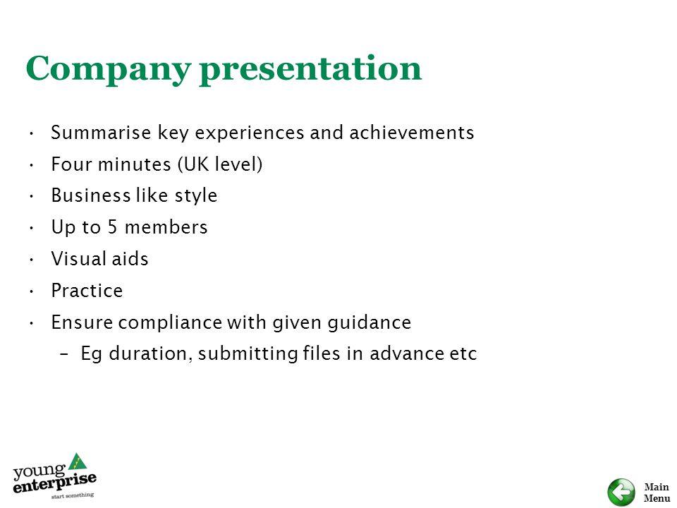 Main Menu Company presentation Summarise key experiences and achievements Four minutes (UK level) Business like style Up to 5 members Visual aids Prac