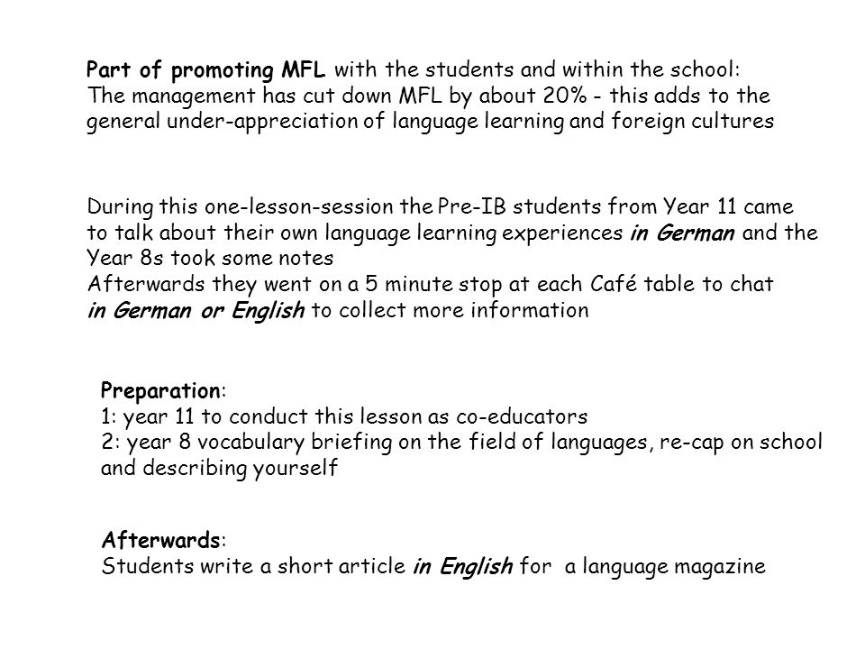 Part of promoting MFL with the students and within the school: The management has cut down MFL by about 20% - this adds to the general under-appreciation of language learning and foreign cultures Preparation: 1: year 11 to conduct this lesson as co-educators 2: year 8 vocabulary briefing on the field of languages, re-cap on school and describing yourself During this one-lesson-session the Pre-IB students from Year 11 came to talk about their own language learning experiences in German and the Year 8s took some notes Afterwards they went on a 5 minute stop at each Café table to chat in German or English to collect more information Afterwards: Students write a short article in English for a language magazine